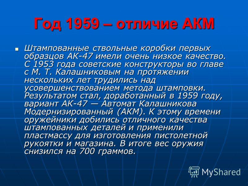 Год 1959 – отличие АКМ Штампованные ствольные коробки первых образцов АК-47 имели очень низкое качество. С 1953 года советские конструкторы во главе с М. Т. Калашниковым на протяжении нескольких лет трудились над усовершенствованием метода штамповки.