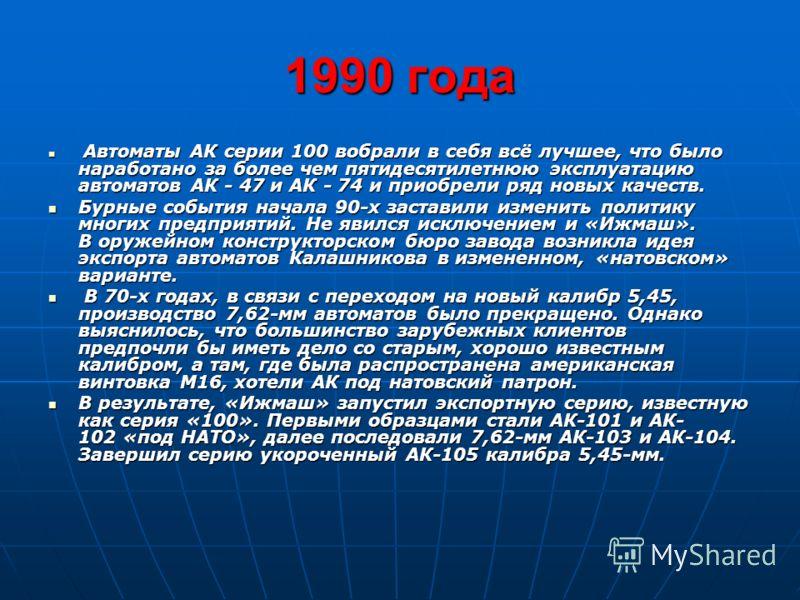 1990 года Автоматы АК серии 100 вобрали в себя всё лучшее, что было наработано за более чем пятидесятилетнюю эксплуатацию автоматов АК - 47 и АК - 74 и приобрели ряд новых качеств. Автоматы АК серии 100 вобрали в себя всё лучшее, что было наработано