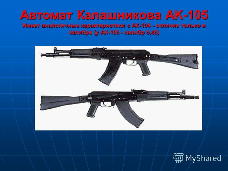Автомат Калашникова AK-105 Имеет аналогичные характеристики с АК-104 - отличие только в калибре (у АК-105 - калибр 5,45)