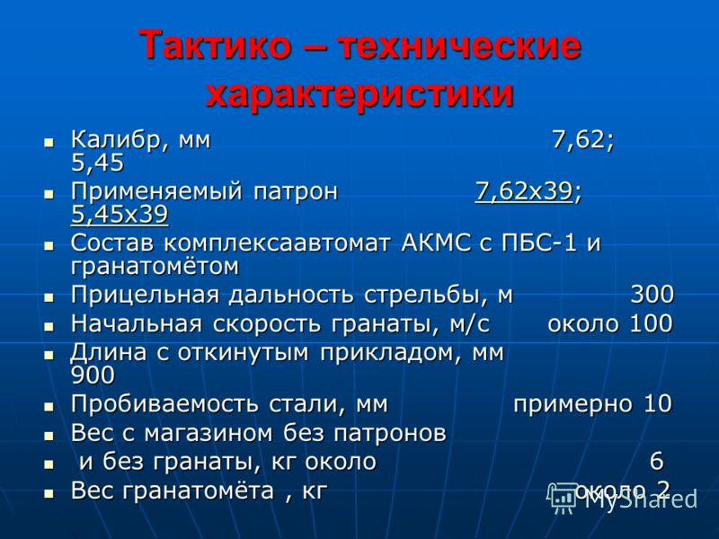 Тактико – технические характеристики Калибр, мм 7,62; 5,45 Калибр, мм 7,62; 5,45 Применяемый патрон 7,62х39; 5,45х39 Применяемый патрон 7,62х39; 5,45х397,62х39 5,45х397,62х39 5,45х39 Состав комплексаавтомат АКМС с ПБС-1 и гранатомётом Состав комплекс