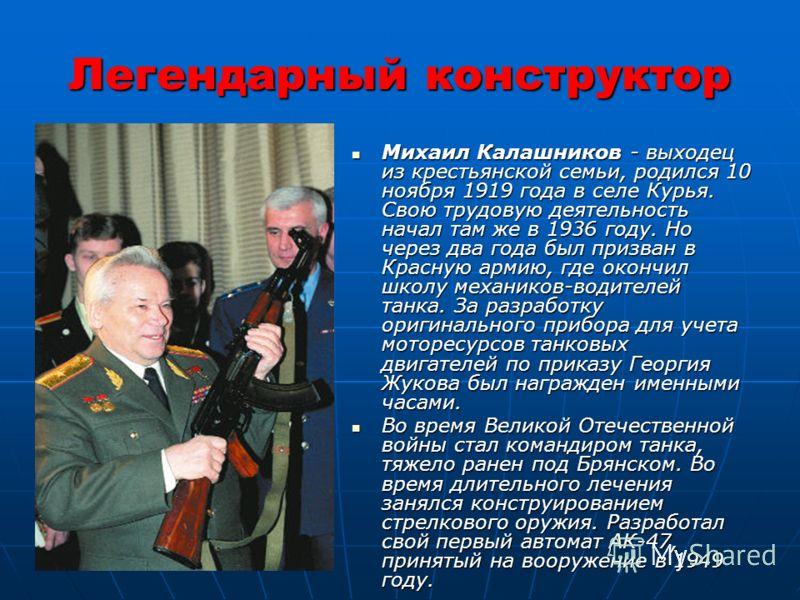 Легендарный конструктор Михаил Калашников - выходец из крестьянской семьи, родился 10 ноября 1919 года в селе Курья. Свою трудовую деятельность начал там же в 1936 году. Но через два года был призван в Красную армию, где окончил школу механиков-водит