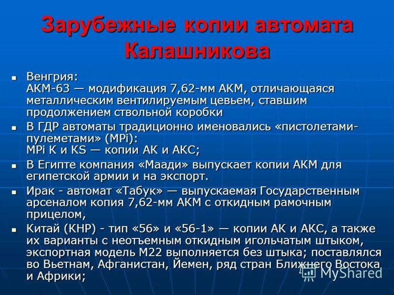 Зарубежные копии автомата Калашникова Венгрия: АКМ-63 модификация 7,62-мм АКМ, отличающаяся металлическим вентилируемым цевьем, ставшим продолжением ствольной коробки Венгрия: АКМ-63 модификация 7,62-мм АКМ, отличающаяся металлическим вентилируемым ц