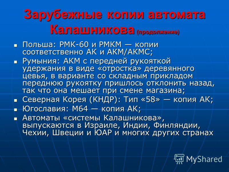 Зарубежные копии автомата Калашникова (продолжение) Польша: РМК-60 и РМКМ копии соответственно АК и АКМ/АКМС; Польша: РМК-60 и РМКМ копии соответственно АК и АКМ/АКМС; Румыния: АКМ с передней рукояткой удержания в виде «отростка» деревянного цевья, в