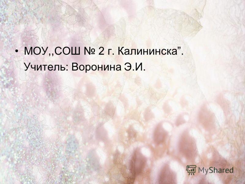 МОУ,,СОШ 2 г. Калининска. Учитель: Воронина Э.И.