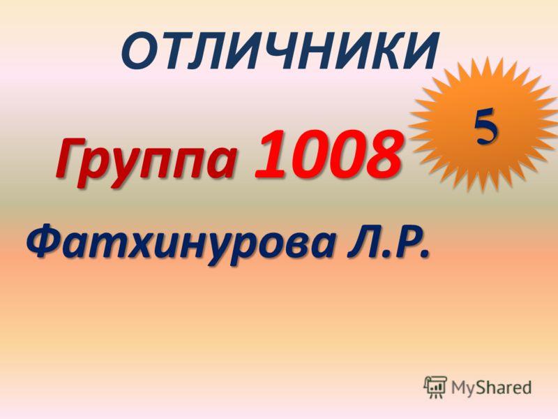 ОТЛИЧНИКИ Группа 1008 Фатхинурова Л.Р. 55