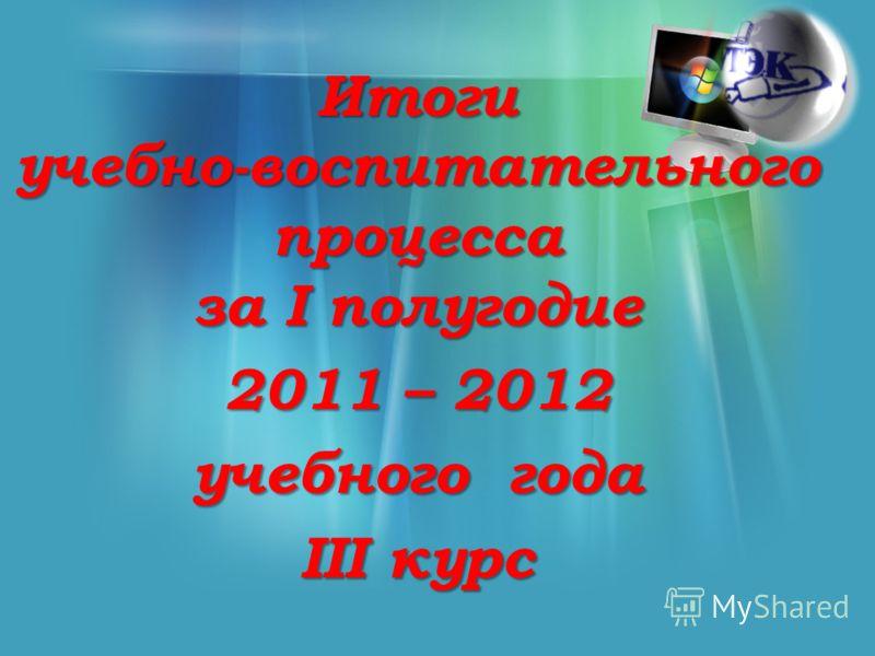 Итоги учебно-воспитательного процесса за I полугодие 2011 – 2012 учебного года III курс