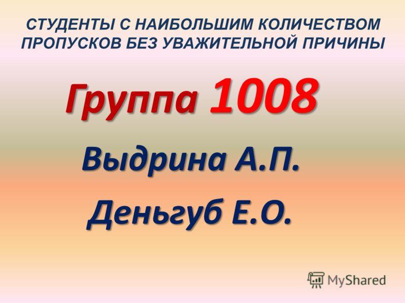 СТУДЕНТЫ С НАИБОЛЬШИМ КОЛИЧЕСТВОМ ПРОПУСКОВ БЕЗ УВАЖИТЕЛЬНОЙ ПРИЧИНЫ Группа 1008 Выдрина А.П. Деньгуб Е.О.