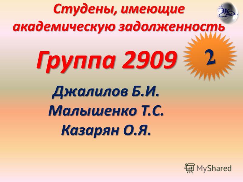 Студены, имеющие академическую задолженность Группа 2909 Джалилов Б.И. Малышенко Т.С. Казарян О.Я. 22