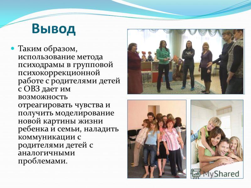 Вывод Таким образом, использование метода психодрамы в групповой психокоррекционной работе с родителями детей с ОВЗ дает им возможность отреагировать чувства и получить моделирование новой картины жизни ребенка и семьи, наладить коммуникации с родите