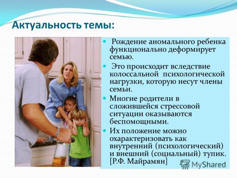 Актуальность темы: Рождение аномального ребенка функционально деформирует семью. Это происходит вследствие колоссальной психологической нагрузки, которую несут члены семьи. Многие родители в сложившейся стрессовой ситуации оказываются беспомощными. И