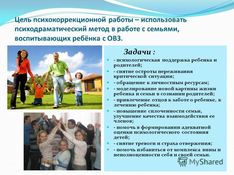 Цель психокоррекционной работы – использовать психодраматический метод в работе с семьями, воспитывающих ребёнка с ОВЗ. Задачи : - психологическая поддержка ребенка и родителей; - снятие остроты переживания критической ситуации; - обращение к личност