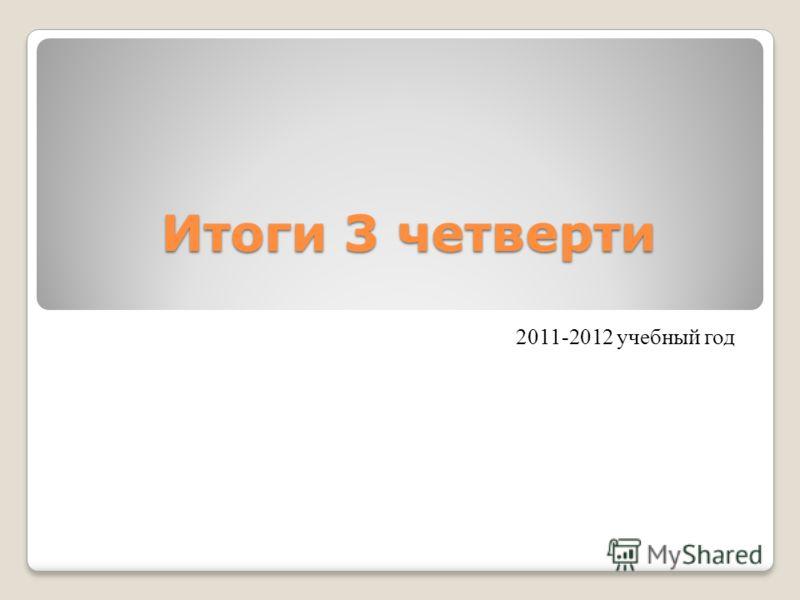Итоги 3 четверти 2011-2012 учебный год