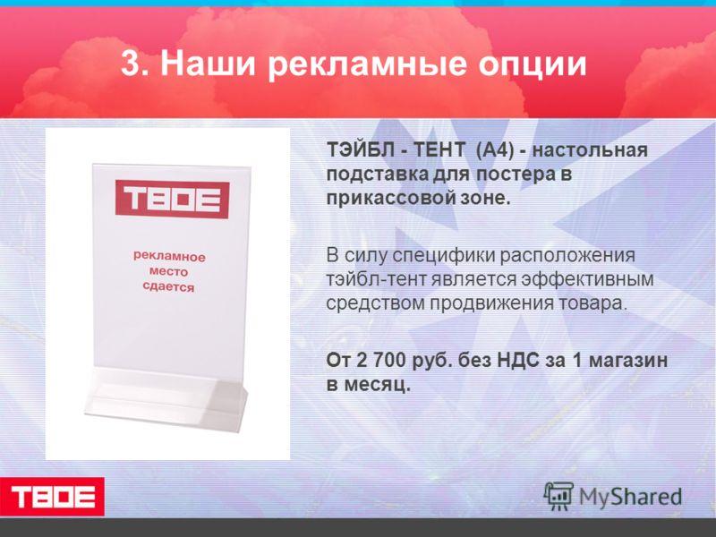 3. Наши рекламные опции ТЭЙБЛ - ТЕНТ (А4) - настольная подставка для постера в прикассовой зоне. В силу специфики расположения тэйбл-тент является эффективным средством продвижения товара. От 2 700 руб. без НДС за 1 магазин в месяц.