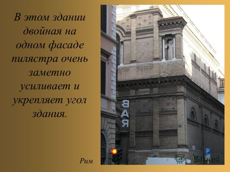В этом здании двойная на одном фасаде пилястра очень заметно усиливает и укрепляет угол здания. Рим
