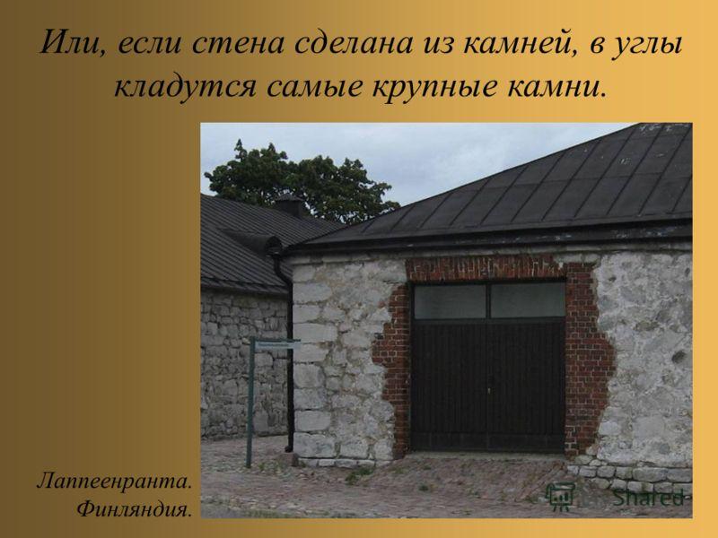 Или, если стена сделана из камней, в углы кладутся самые крупные камни. Лаппеенранта. Финляндия.