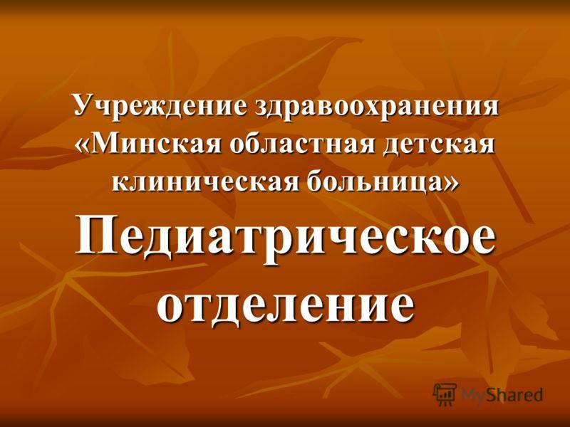 Учреждение здравоохранения «Минская областная детская клиническая больница» Педиатрическое отделение