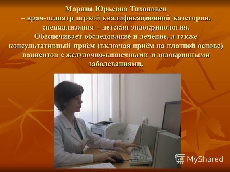 Марина Юрьевна Тихоновец – врач-педиатр первой квалификационной категории, специализация – детская эндокринология. Обеспечивает обследование и лечение, а также консультативный приём (включая приём на платной основе) пациентов с желудочно-кишечными и