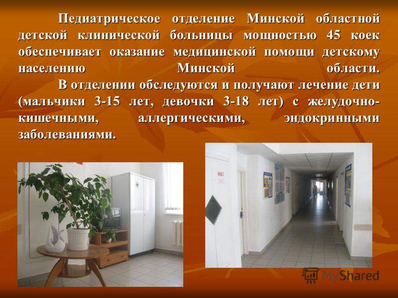 Педиатрическое отделение Минской областной детской клинической больницы мощностью 45 коек обеспечивает оказание медицинской помощи детскому населению Минской области. В отделении обследуются и получают лечение дети (мальчики 3-15 лет, девочки 3-18 ле