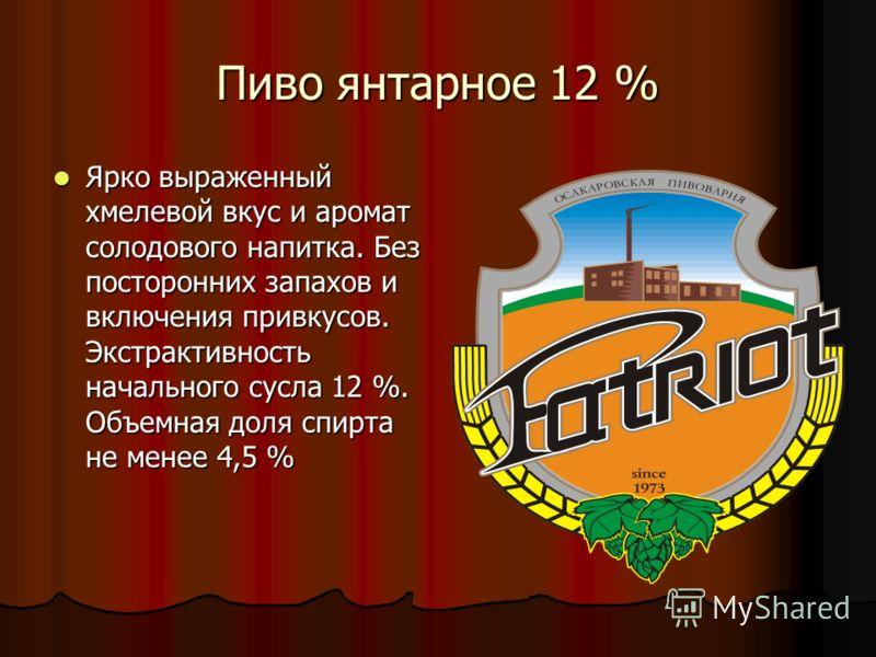 Пиво темное 12 % Сильно выраженный вкус карамельного солода, с незначительной хмелевой горечью. Экстрактивность начального сусла 12 %. Объемная доля спирта 4,1 %