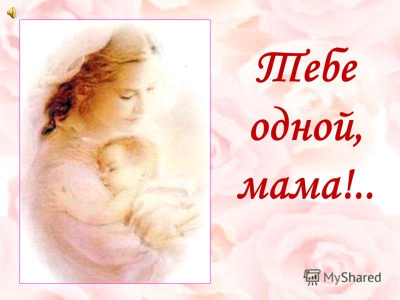 Тебе одной, мама!..