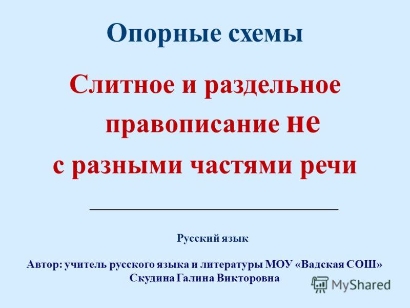 Опорные схемы Слитное и раздельное правописание не с разными частями речи Автор: учитель русского языка и литературы МОУ «Вадская СОШ» Скудина Галина Викторовна ____________________________________________ Русский язык