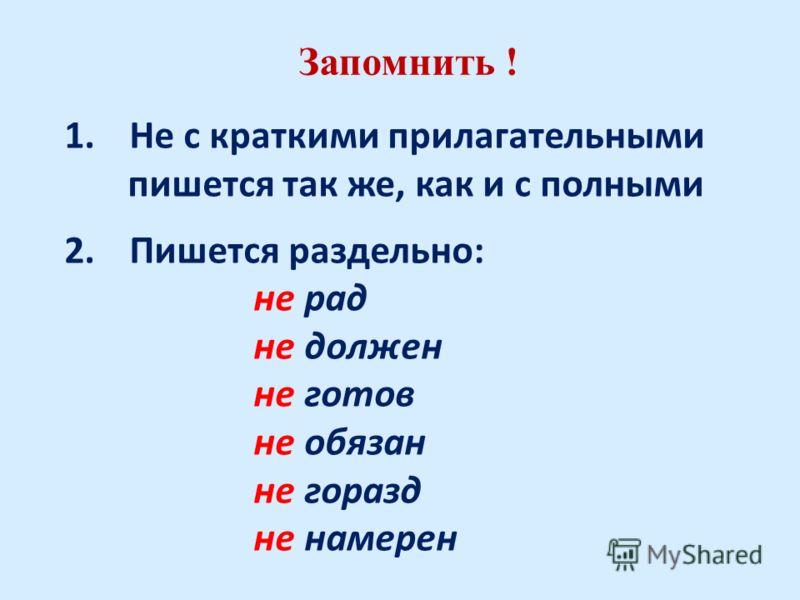 Запомнить ! 1.Не с краткими прилагательными пишется так же, как и с полными 2.Пишется раздельно: не рад не должен не готов не обязан не горазд не намерен
