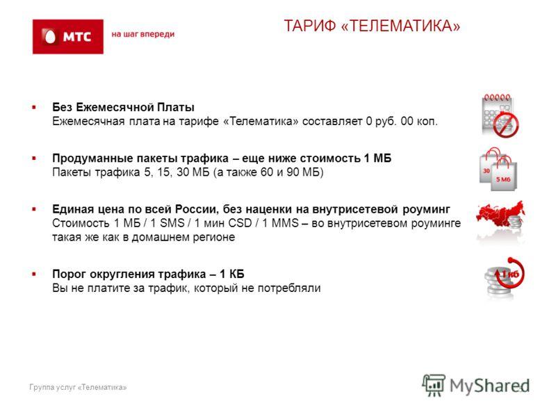 ТАРИФ «ТЕЛЕМАТИКА» Без Ежемесячной Платы Ежемесячная плата на тарифе «Телематика» составляет 0 руб. 00 коп. Продуманные пакеты трафика – еще ниже стоимость 1 МБ Пакеты трафика 5, 15, 30 МБ (а также 60 и 90 МБ) Единая цена по всей России, без наценки