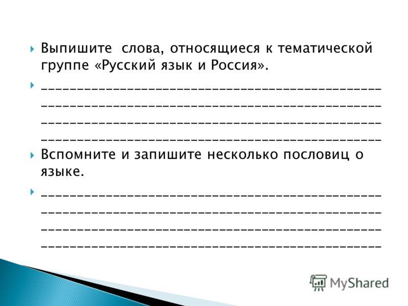 Выпишите слова, относящиеся к тематической группе «Русский язык и Россия». ________________________________________________ ________________________________________________ ________________________________________________ ____________________________