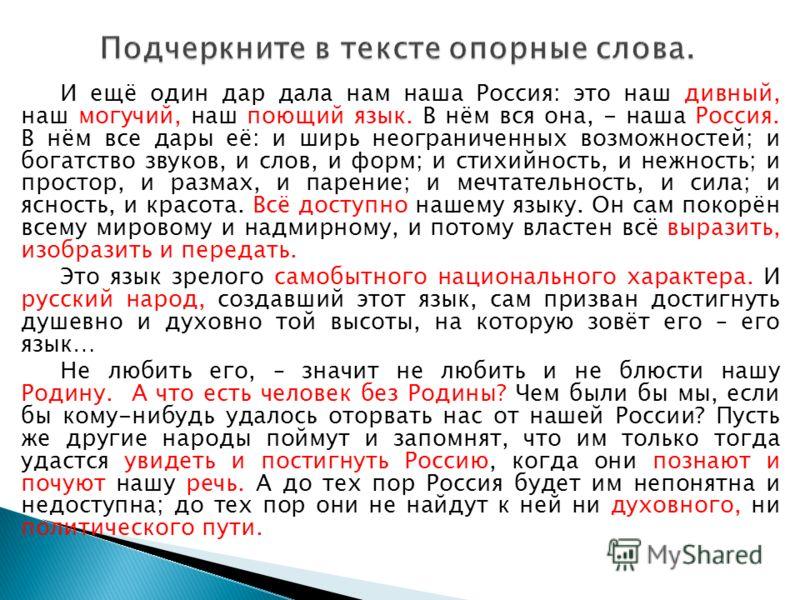 И ещё один дар дала нам наша Россия: это наш дивный, наш могучий, наш поющий язык. В нём вся она, - наша Россия. В нём все дары её: и ширь неограниченных возможностей; и богатство звуков, и слов, и форм; и стихийность, и нежность; и простор, и размах