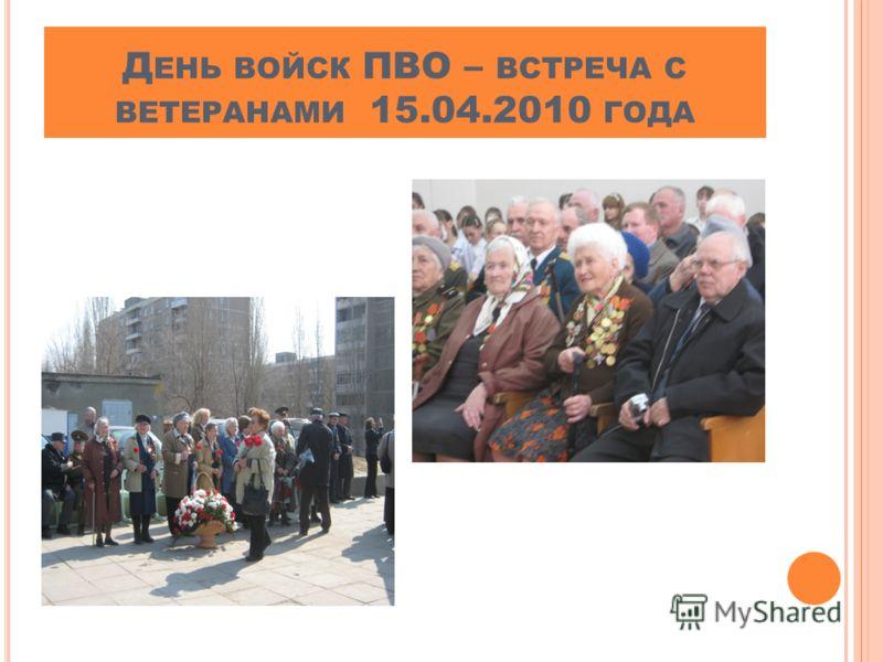 Д ЕНЬ ВОЙСК ПВО – ВСТРЕЧА С ВЕТЕРАНАМИ 15.04.2010 ГОДА