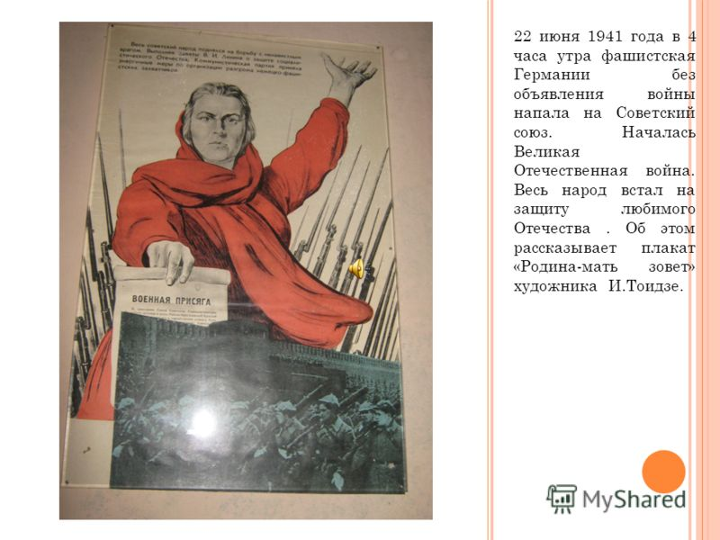 22 июня 1941 года в 4 часа утра фашистская Германии без объявления войны напала на Советский союз. Началась Великая Отечественная война. Весь народ встал на защиту любимого Отечества. Об этом рассказывает плакат «Родина-мать зовет» художника И.Тоидзе