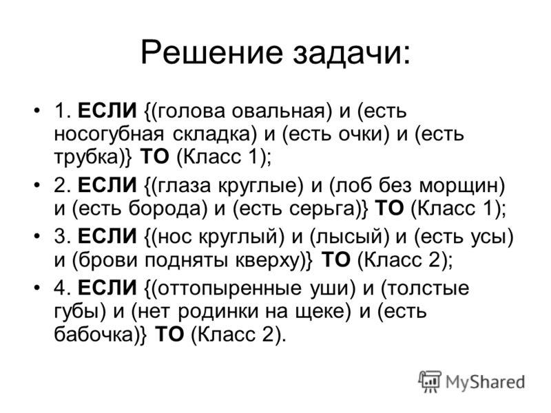 Решение задачи: 1. ЕСЛИ {(голова овальная) и (есть носогубная складка) и (есть очки) и (есть трубка)} ТО (Класс 1); 2. ЕСЛИ {(глаза круглые) и (лоб без морщин) и (есть борода) и (есть серьга)} ТО (Класс 1); 3. ЕСЛИ {(нос круглый) и (лысый) и (есть ус