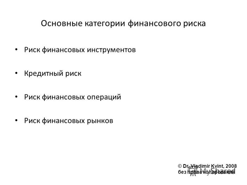 Основные категории финансового риска Риск финансовых инструментов Кредитный риск Риск финансовых операций Риск финансовых рынков © Dr. Vladimir Kvint, 2008 без права копирования