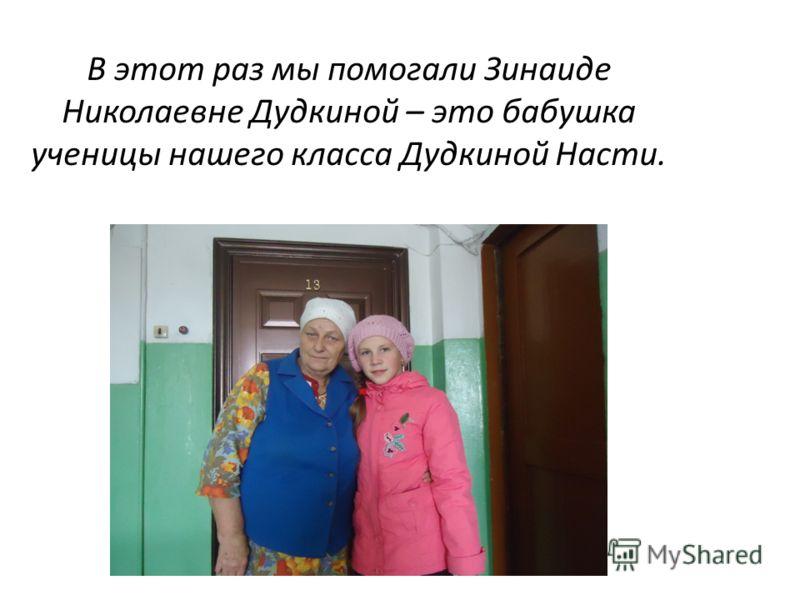 В этот раз мы помогали Зинаиде Николаевне Дудкиной – это бабушка ученицы нашего класса Дудкиной Насти.