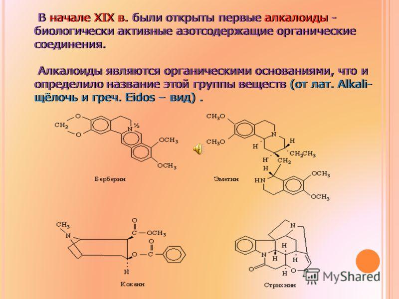 В начале ХIХ в. были открыты первые алкалоиды - биологически активные азотсодержащие органические соединения. Алкалоиды являются органическими основаниями, что и определило название этой группы веществ (от лат. Alkali- щёлочь и греч. Eidos – вид). В
