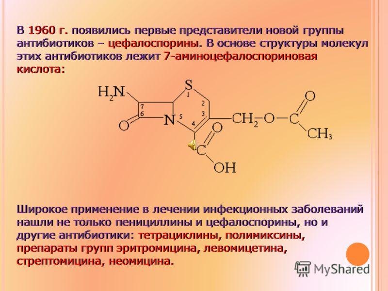 В 1960 г. появились первые представители новой группы антибиотиков – цефалоспорины. В основе структуры молекул этих антибиотиков лежит 7-аминоцефалоспориновая кислота: Широкое применение в лечении инфекционных заболеваний нашли не только пенициллины