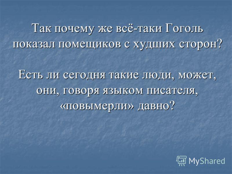 Так почему же всё-таки Гоголь показал помещиков с худших сторон? Есть ли сегодня такие люди, может, они, говоря языком писателя, «повымерли» давно?