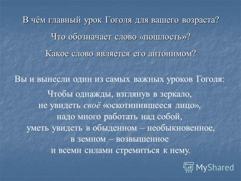 В чём главный урок Гоголя для вашего возраста? Что обозначает слово «пошлость»? Какое слово является его антонимом? Вы и вынесли один из самых важных уроков Гоголя: Чтобы однажды, взглянув в зеркало, не увидеть своё «оскотинившееся лицо», надо много