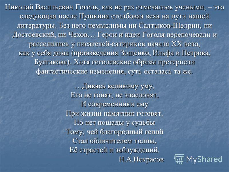Николай Васильевич Гоголь, как не раз отмечалось учеными, – это следующая после Пушкина столбовая веха на пути нашей литературы. Без него немыслимы ни Салтыков-Щедрин, ни Достоевский, ни Чехов… Герои и идеи Гоголя перекочевали и расселились у писател