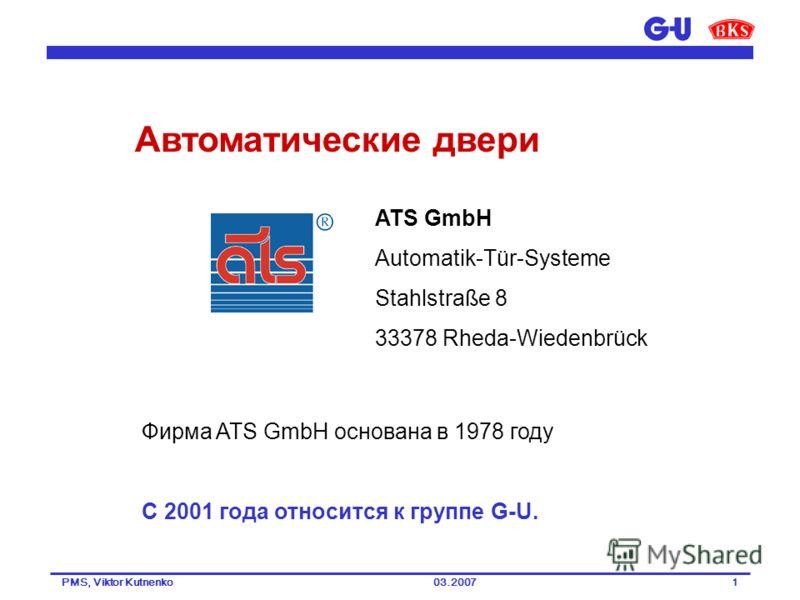 03.2007PMS, Viktor Kutnenko1 ATS GmbH Automatik-Tür-Systeme Stahlstraße 8 33378 Rheda-Wiedenbrück Фирма ATS GmbH основана в 1978 году С 2001 года относится к группе G-U. Автоматические двери