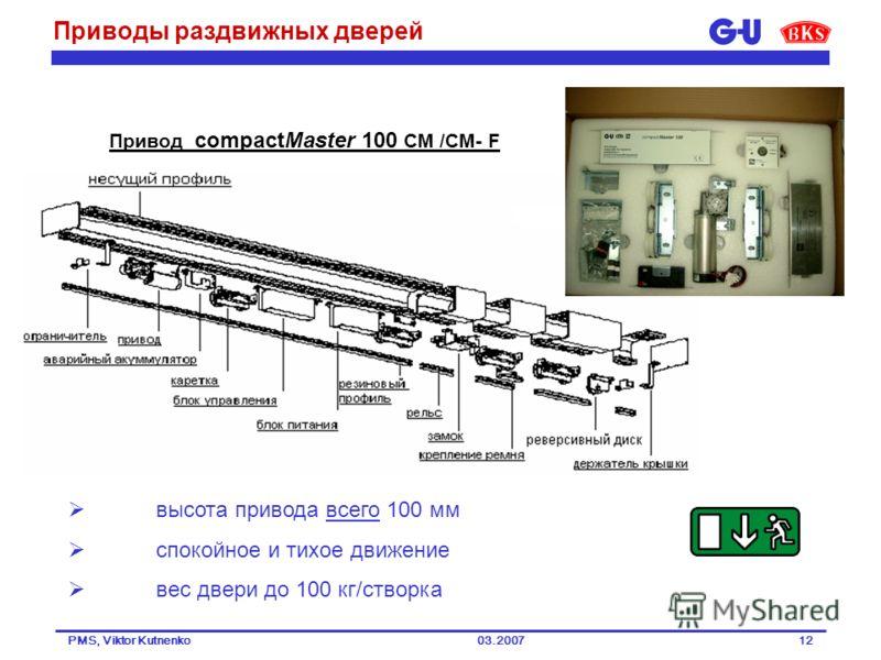 03.2007PMS, Viktor Kutnenko12 Привод compactMaster 100 CM /CM- F высота привода всего 100 мм спокойное и тихое движение вес двери до 100 кг/створка Приводы раздвижных дверей