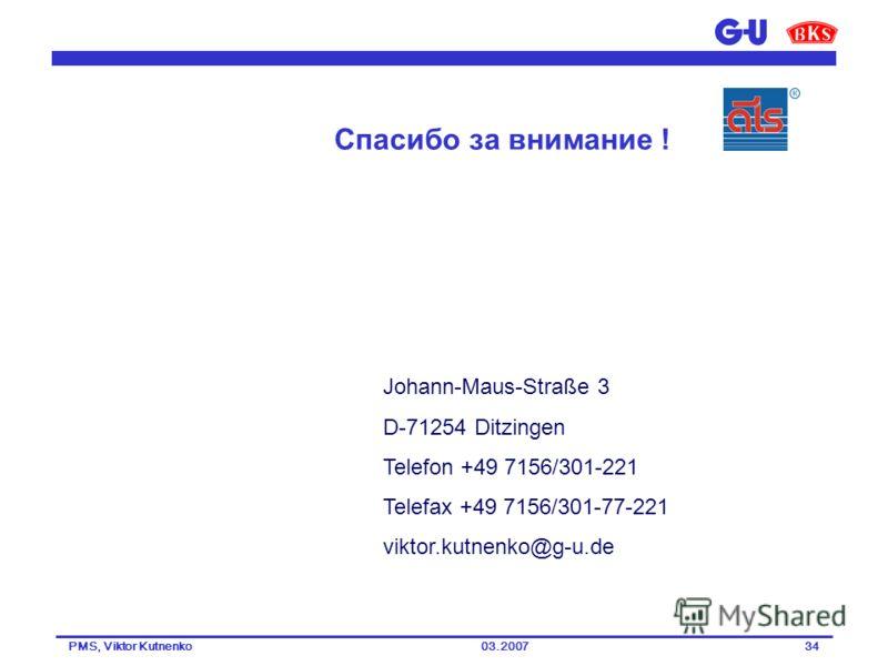 03.2007PMS, Viktor Kutnenko34 Johann-Maus-Straße 3 D-71254 Ditzingen Telefon +49 7156/301-221 Telefax +49 7156/301-77-221 viktor.kutnenko@g-u.de Спасибо за внимание !