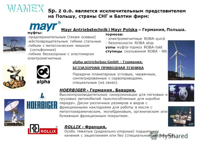 Sp. z o.o. является исключительным представителем на Польшу, страны СНГ и Балтии фирм: Mayr Antriebstechnik i Mayr Polska – Германия, Польша. муфты: - предохранительные (также осевые) - жёстковращательные гибкие стальные - гибкие с металлическим мешк