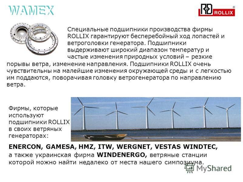 Специальные подшипники производства фирмы ROLLIX гарантируют бесперебойный ход лопастей и ветроголовки генератора. Подшипники выдерживают широкий диапазон температур и частые изменения природных условий – резкие Фирмы, которые используют подшипники R