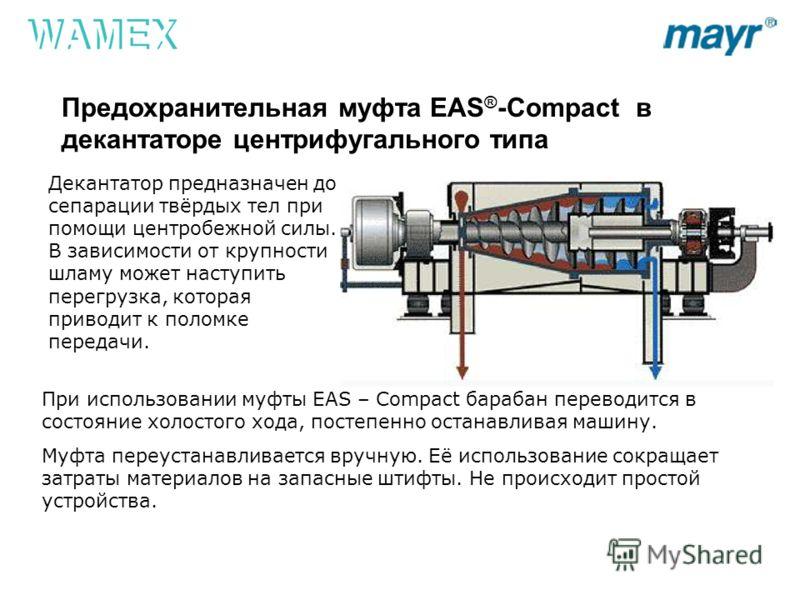 Предохранительная муфта EAS ® -Compact в декантаторе центрифугального типа Декантатор предназначен до сепарации твёрдых тел при помощи центробежной силы. В зависимости от крупности шламу может наступить перегрузка, которая приводит к поломке передачи