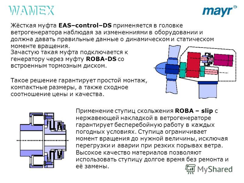 Зачастую такая муфта подключается к генератору через муфту ROBA-DS со встроенным тормозным диском. Такое решение гарантирует простой монтаж, компактные размеры, а также сходное соотношение цены и качества. Жёсткая муфта EAS–control–DS применяется в г