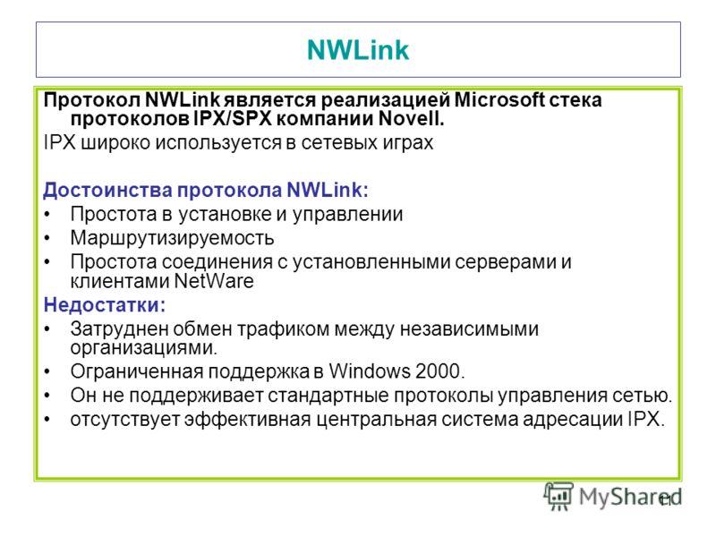11 NWLink Протокол NWLink является реализацией Microsoft стека протоколов IPX/SPX компании Novell. IPX широко используется в сетевых играх Достоинства протокола NWLink: Простота в установке и управлении Маршрутизируемость Простота соединения с устано