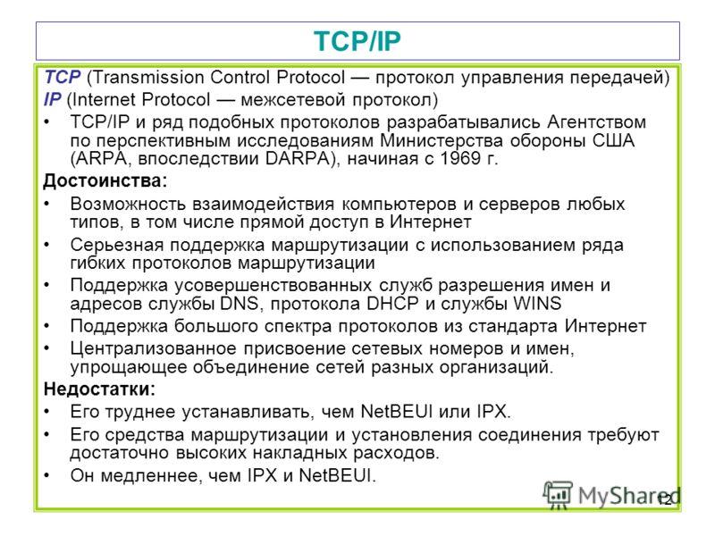 12 TCP/IP TCP (Transmission Control Protocol протокол управления передачей) IP (Internet Protocol межсетевой протокол) TCP/IP и ряд подобных протоколов разрабатывались Агентством по перспективным исследованиям Министерства обороны США (ARPA, впоследс