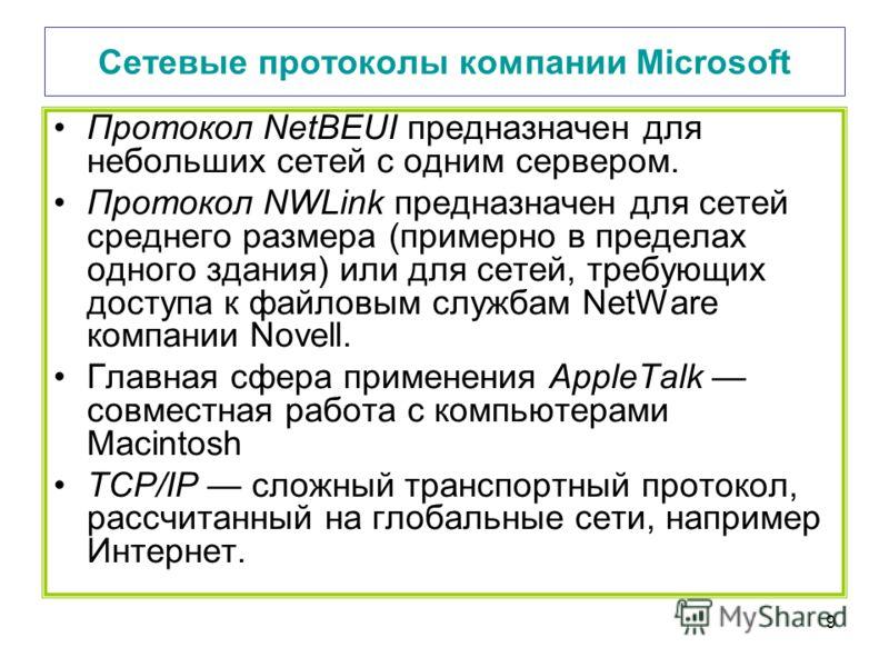 9 Сетевые протоколы компании Microsoft Протокол NetBEUI предназначен для небольших сетей с одним сервером. Протокол NWLink предназначен для сетей среднего размера (примерно в пределах одного здания) или для сетей, требующих доступа к файловым службам