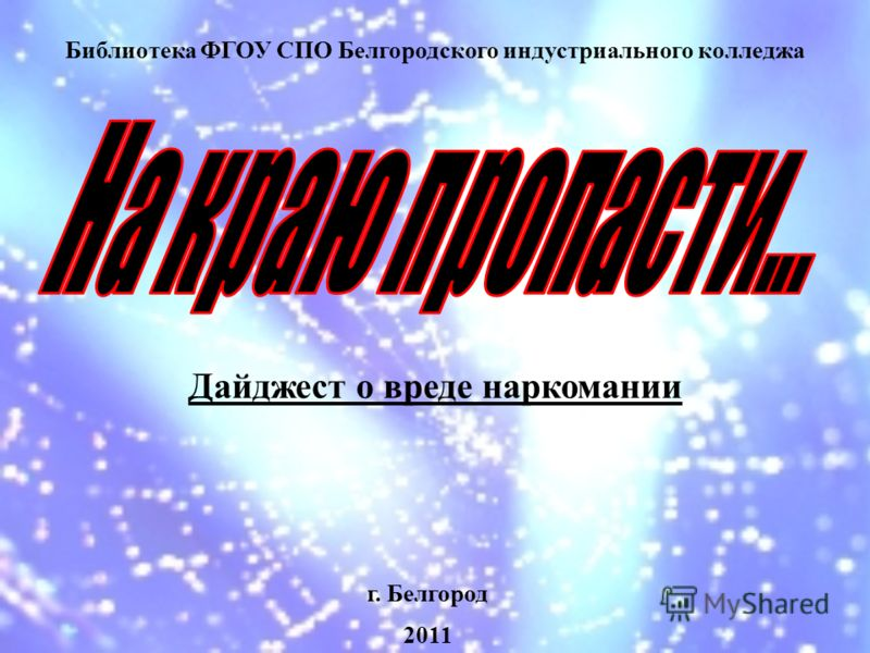 Библиотека ФГОУ СПО Белгородского индустриального колледжа г. Белгород 2011 Дайджест о вреде наркомании